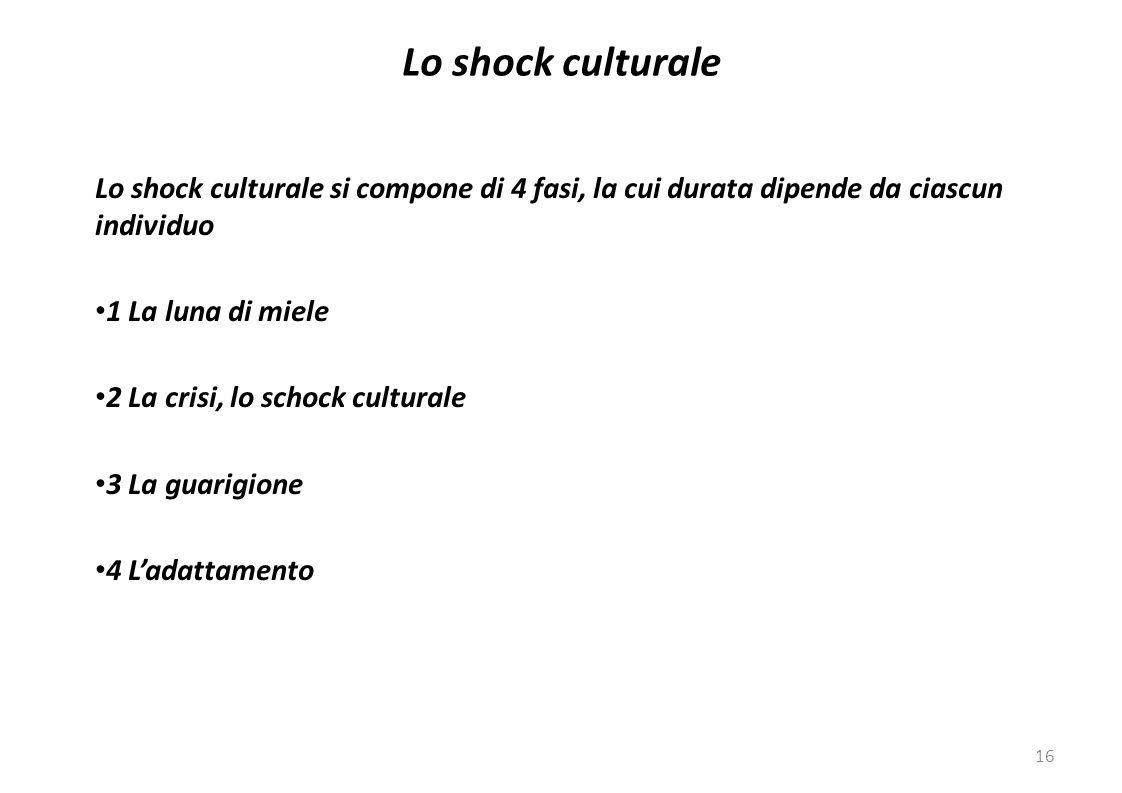 16 Lo shock culturale si compone di 4 fasi, la cui durata dipende da ciascun individuo 1 La luna di miele 2 La crisi, lo schock culturale 3 La guarigione 4 L'adattamento Lo shock culturale