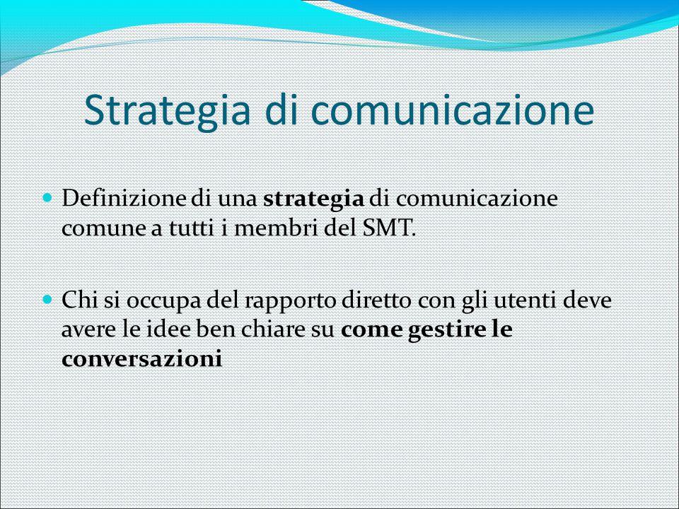 Strategia di comunicazione Definizione di una strategia di comunicazione comune a tutti i membri del SMT. Chi si occupa del rapporto diretto con gli u