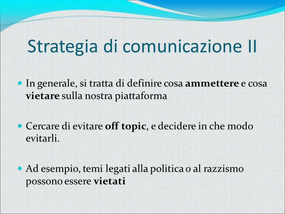 Strategia di comunicazione II In generale, si tratta di definire cosa ammettere e cosa vietare sulla nostra piattaforma Cercare di evitare off topic,