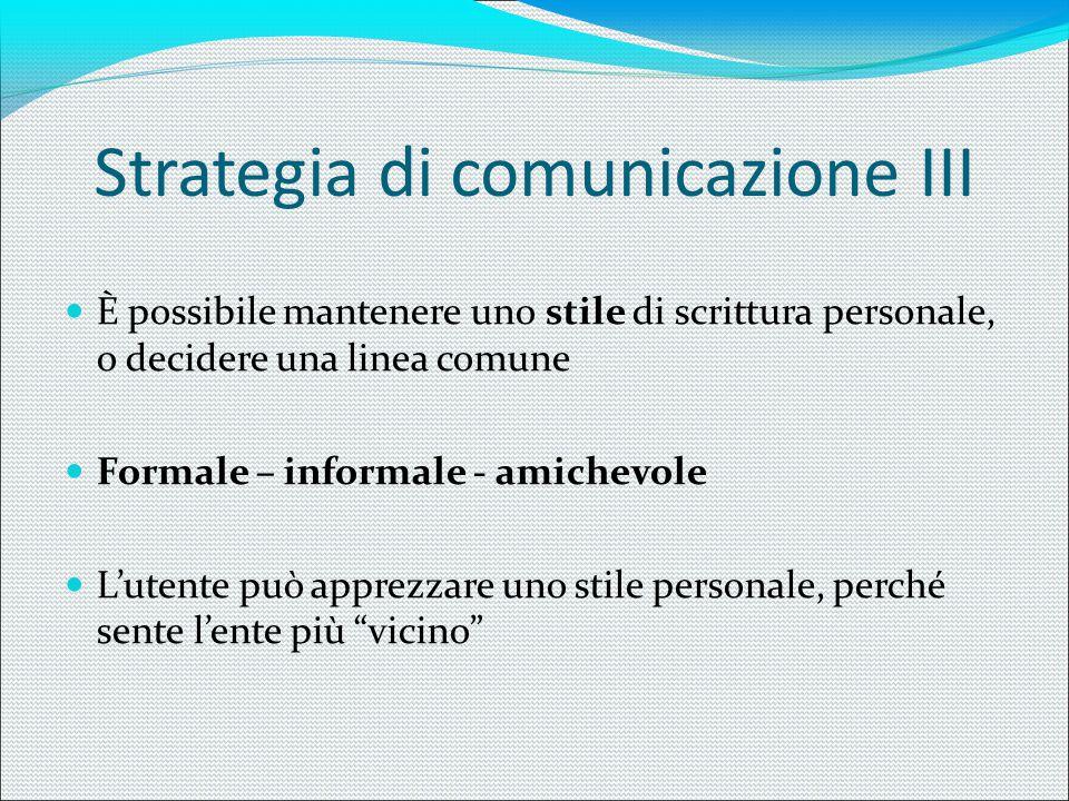 Strategia di comunicazione III È possibile mantenere uno stile di scrittura personale, o decidere una linea comune Formale – informale - amichevole L'
