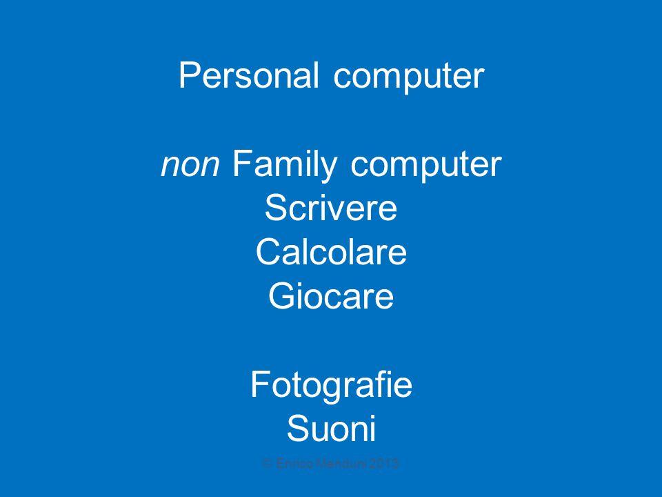 Personal computer non Family computer Scrivere Calcolare Giocare Fotografie Suoni © Enrico Menduni 2013