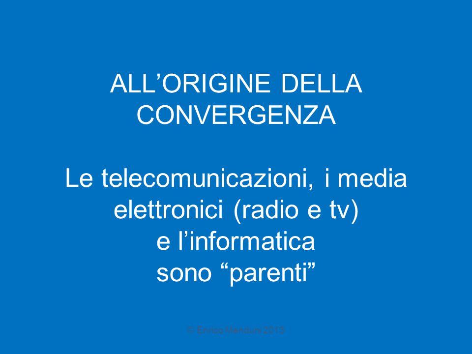 """ALL'ORIGINE DELLA CONVERGENZA Le telecomunicazioni, i media elettronici (radio e tv) e l'informatica sono """"parenti"""" © Enrico Menduni 2013"""