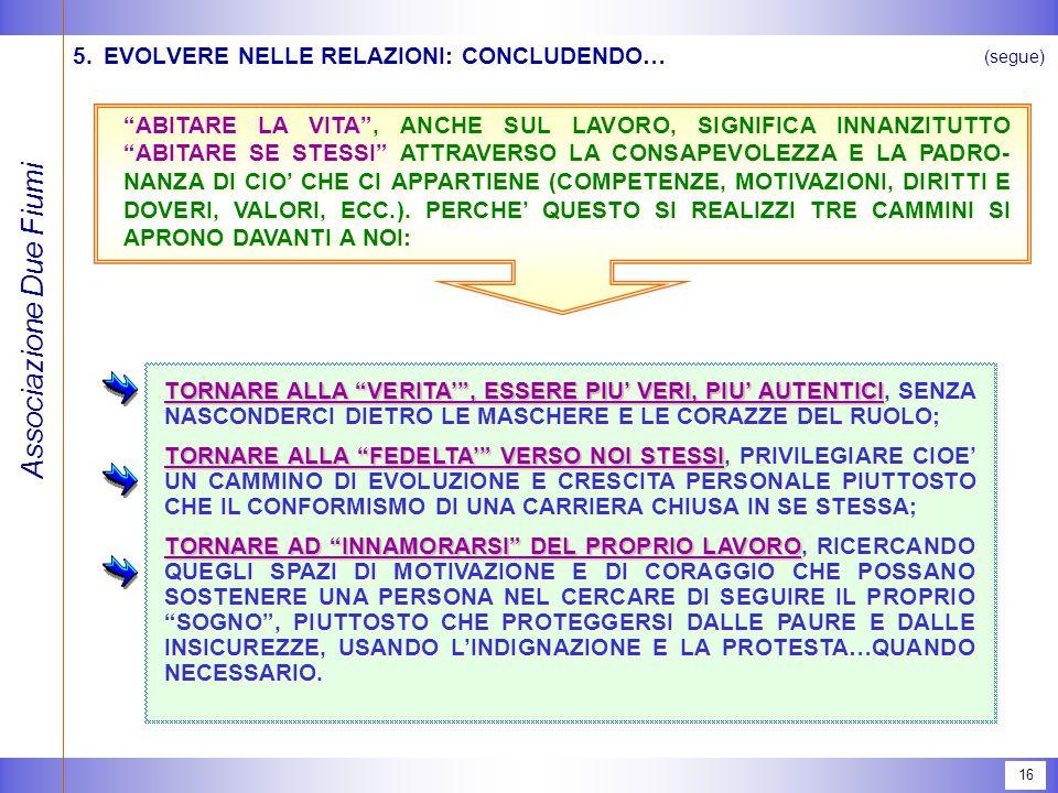 Associazione Due Fiumi 16 5.EVOLVERE NELLE RELAZIONI: CONCLUDENDO… (segue) ABITARE LA VITA , ANCHE SUL LAVORO, SIGNIFICA INNANZITUTTO ABITARE SE STESSI ATTRAVERSO LA CONSAPEVOLEZZA E LA PADRO- NANZA DI CIO' CHE CI APPARTIENE (COMPETENZE, MOTIVAZIONI, DIRITTI E DOVERI, VALORI, ECC.).