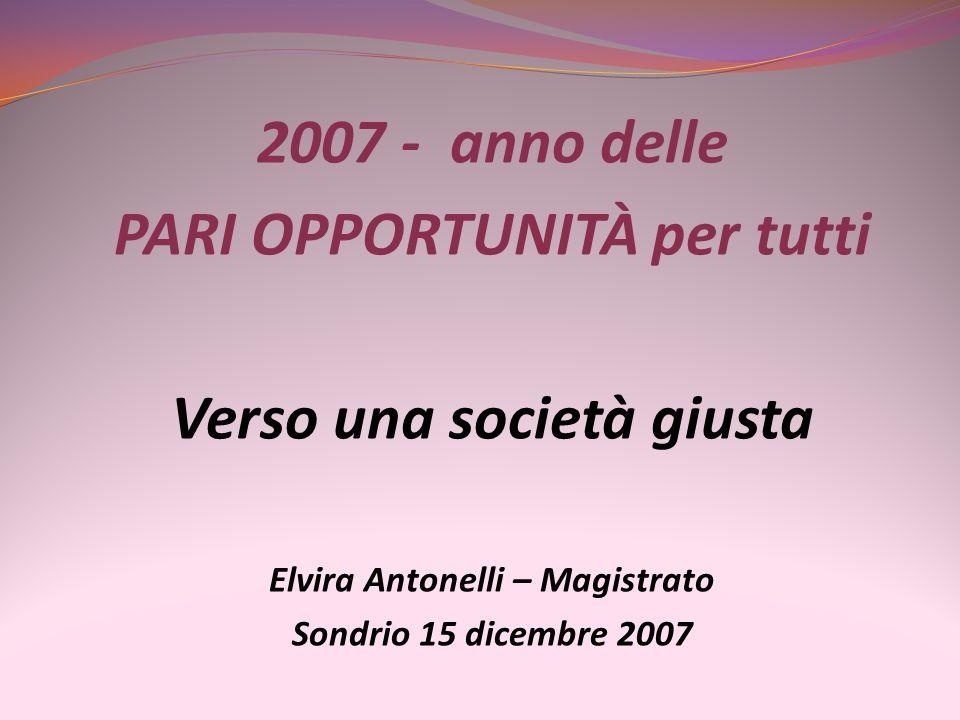 2007 - anno delle PARI OPPORTUNITÀ per tutti Verso una società giusta Elvira Antonelli – Magistrato Sondrio 15 dicembre 2007