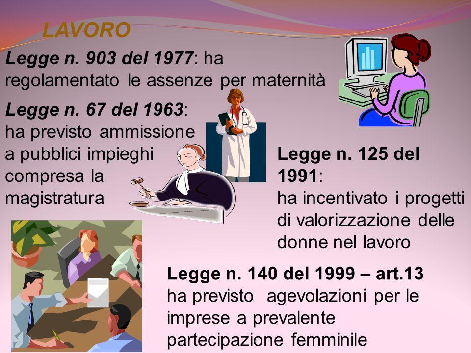 LAVORO Legge n. 903 del 1977: ha regolamentato le assenze per maternità Legge n. 67 del 1963: ha previsto ammissione a pubblici impieghi compresa la m