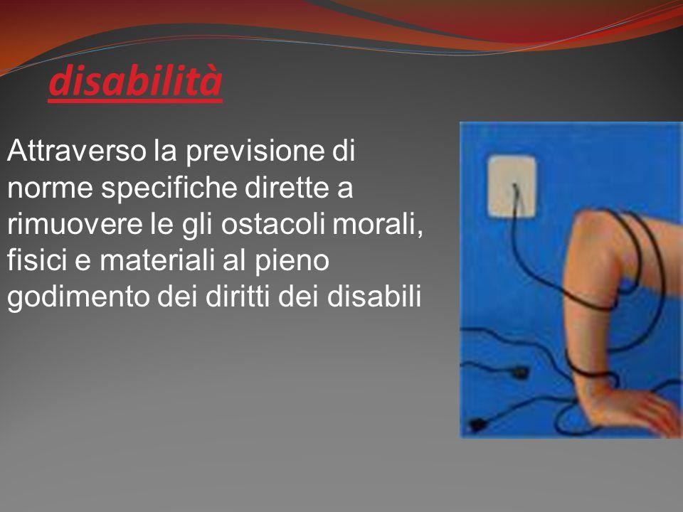 disabilità Attraverso la previsione di norme specifiche dirette a rimuovere le gli ostacoli morali, fisici e materiali al pieno godimento dei diritti dei disabili