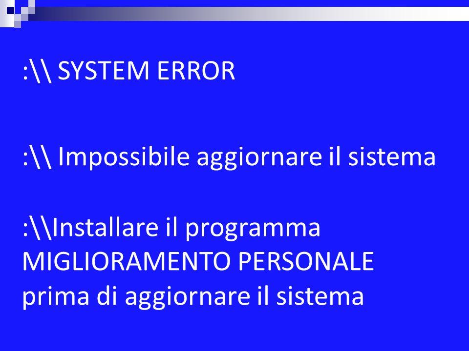 :\\ Impossibile aggiornare il sistema :\\Installare il programma MIGLIORAMENTO PERSONALE prima di aggiornare il sistema :\\ SYSTEM ERROR
