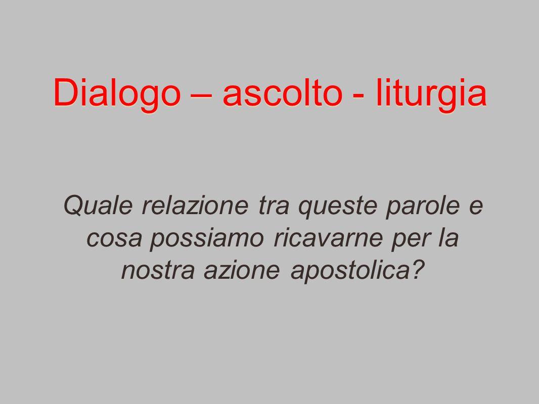 Dialogo – ascolto - liturgia Quale relazione tra queste parole e cosa possiamo ricavarne per la nostra azione apostolica?