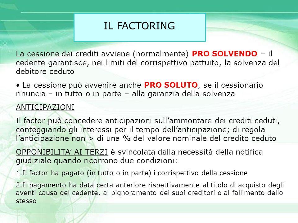 IL FACTORING La cessione dei crediti avviene (normalmente) PRO SOLVENDO – il cedente garantisce, nei limiti del corrispettivo pattuito, la solvenza de
