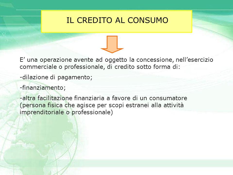 IL CREDITO AL CONSUMO E' una operazione avente ad oggetto la concessione, nell'esercizio commerciale o professionale, di credito sotto forma di: -dila