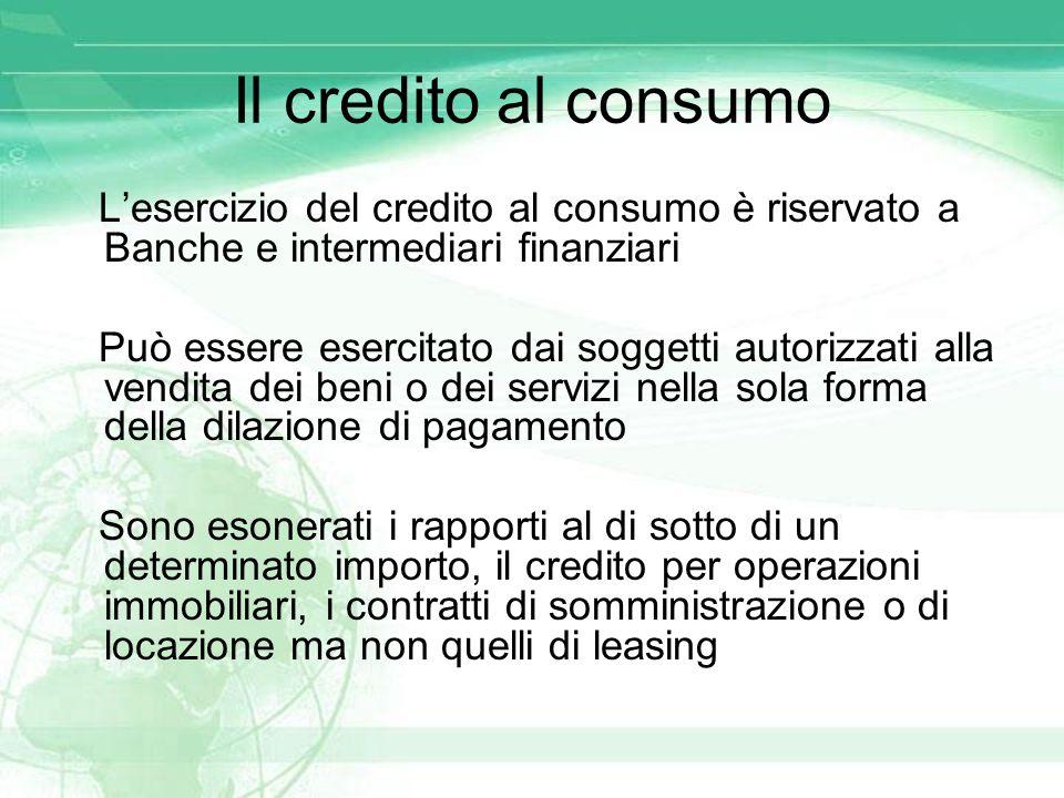 Il credito al consumo L'esercizio del credito al consumo è riservato a Banche e intermediari finanziari Può essere esercitato dai soggetti autorizzati