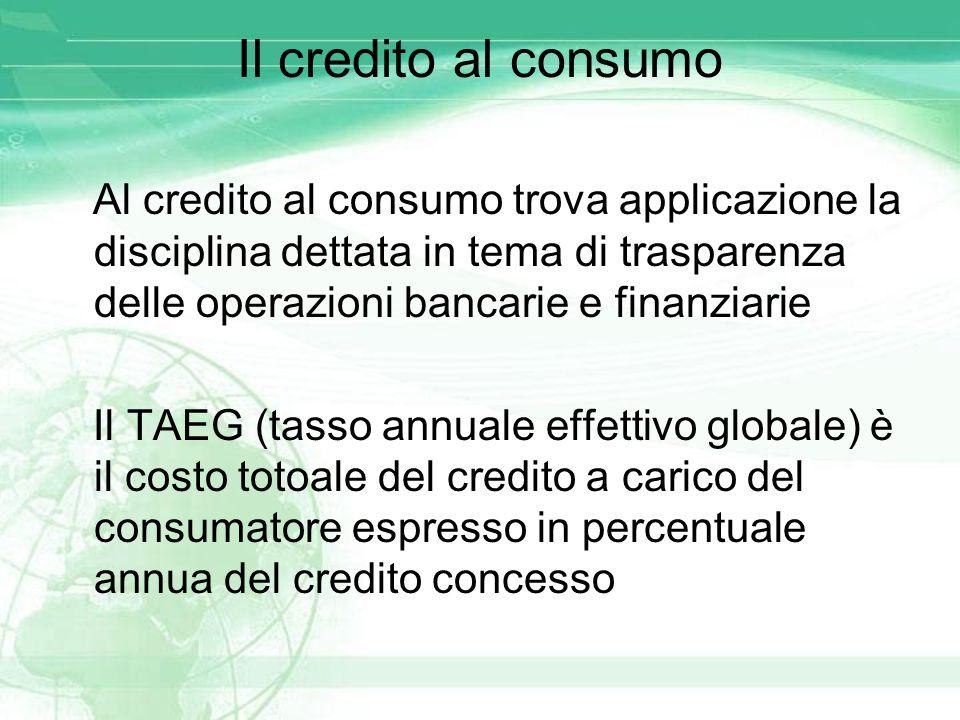 Il credito al consumo Al credito al consumo trova applicazione la disciplina dettata in tema di trasparenza delle operazioni bancarie e finanziarie Il