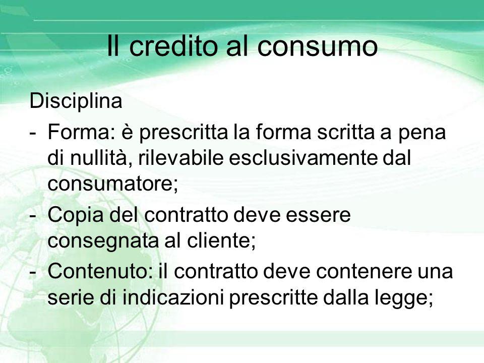 Il credito al consumo Disciplina -Forma: è prescritta la forma scritta a pena di nullità, rilevabile esclusivamente dal consumatore; -Copia del contra