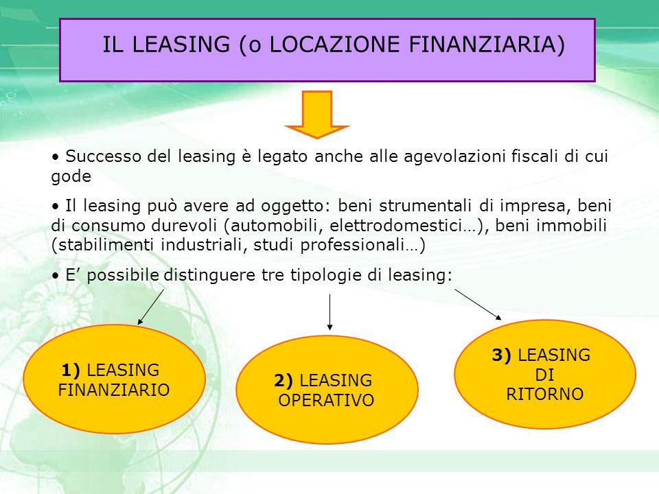 IL LEASING (o LOCAZIONE FINANZIARIA) Successo del leasing è legato anche alle agevolazioni fiscali di cui gode Il leasing può avere ad oggetto: beni s
