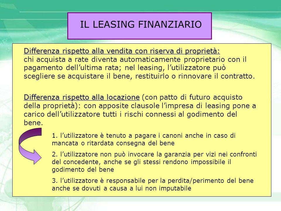 IL LEASING FINANZIARIO Differenza rispetto alla vendita con riserva di proprietà: chi acquista a rate diventa automaticamente proprietario con il paga