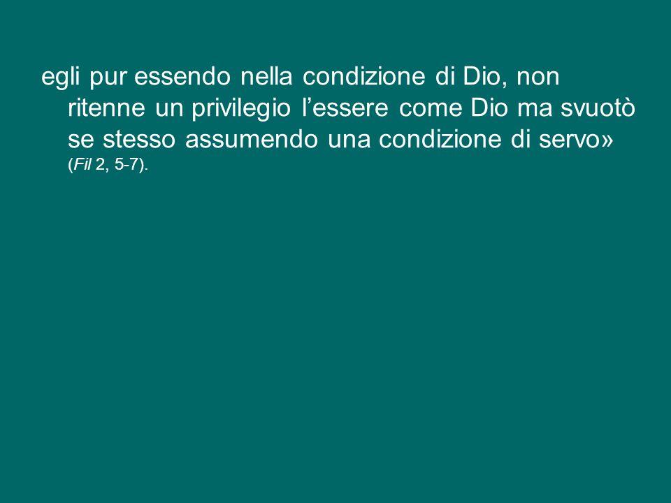 egli pur essendo nella condizione di Dio, non ritenne un privilegio l'essere come Dio ma svuotò se stesso assumendo una condizione di servo» (Fil 2, 5-7).