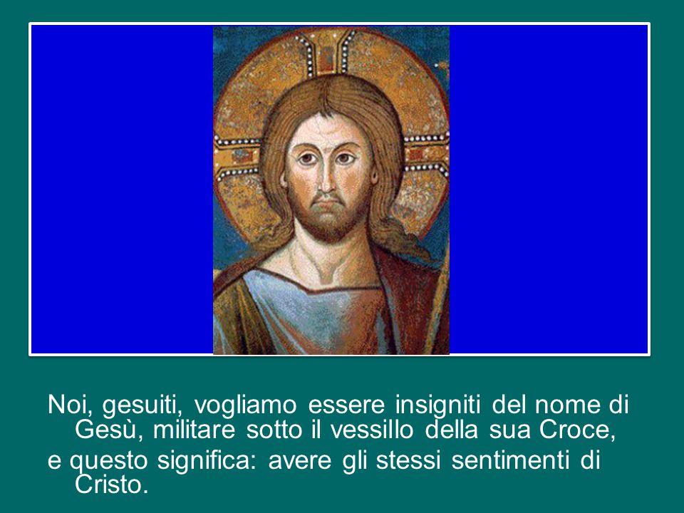 Noi, gesuiti, vogliamo essere insigniti del nome di Gesù, militare sotto il vessillo della sua Croce, e questo significa: avere gli stessi sentimenti di Cristo.