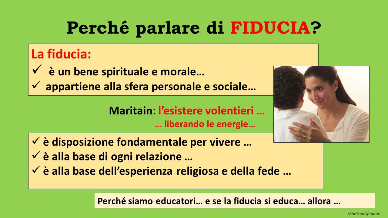 Perché parlare di FIDUCIA? La fiducia: è un bene spirituale e morale… appartiene alla sfera personale e sociale… Maritain: l'esistere volentieri … … l