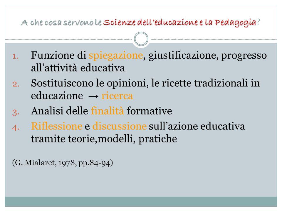 A che cosa servono le Scienze dell'educazione e la Pedagogia A che cosa servono le Scienze dell'educazione e la Pedagogia ? 1. Funzione di spiegazione