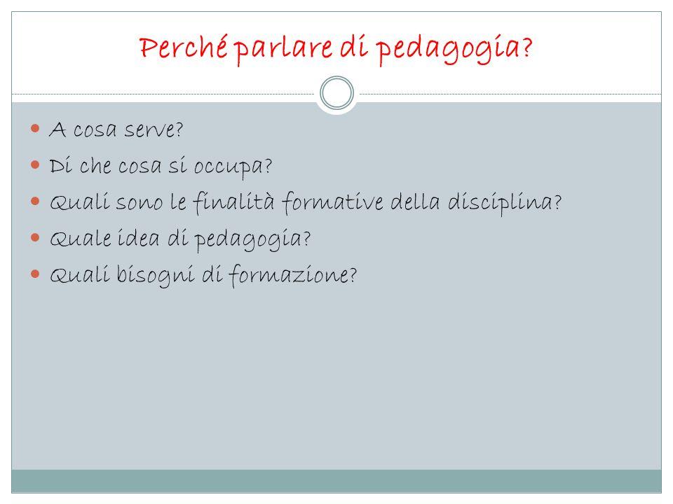Perché parlare di pedagogia? A cosa serve? Di che cosa si occupa? Quali sono le finalità formative della disciplina? Quale idea di pedagogia? Quali bi