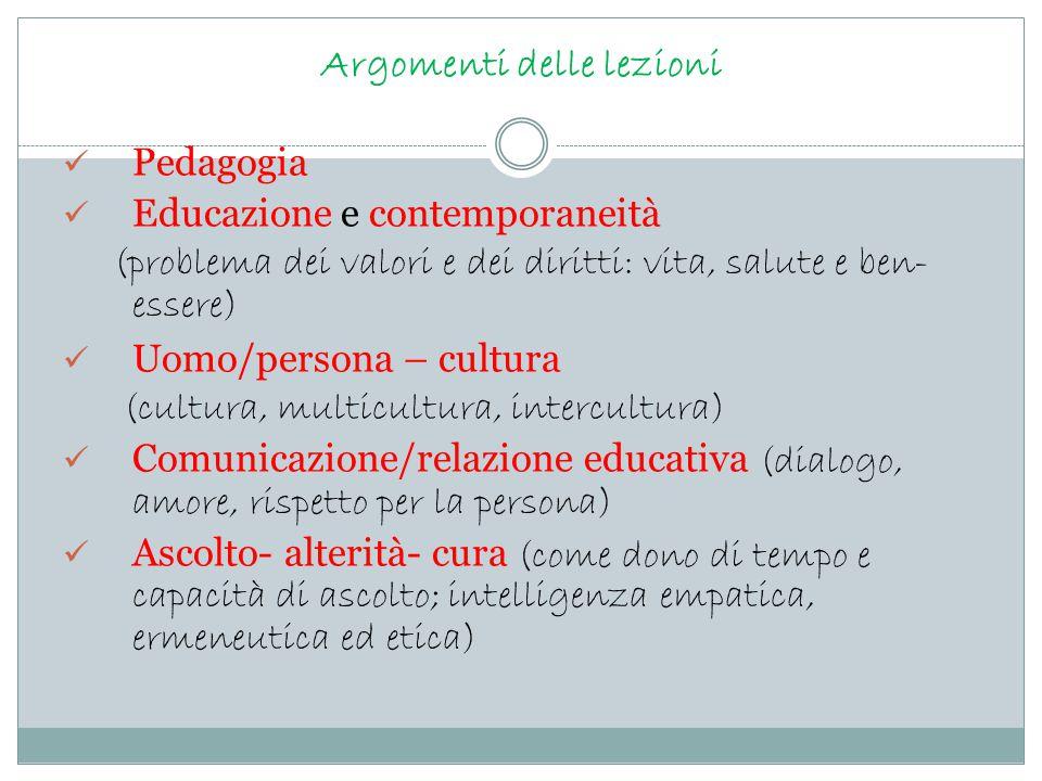 Argomenti delle lezioni Pedagogia Educazione e contemporaneità (problema dei valori e dei diritti: vita, salute e ben- essere) Uomo/persona – cultura