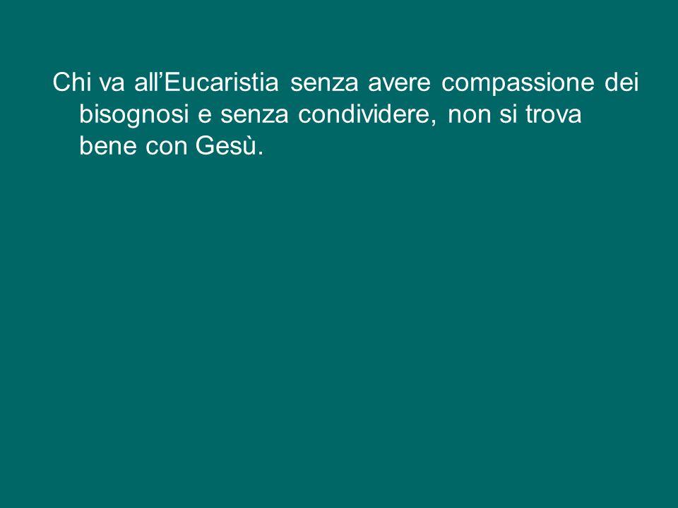 Ma noi dobbiamo andare all'Eucaristia con quei sentimenti di Gesù, cioè la compassione e quella volontà di condividere.