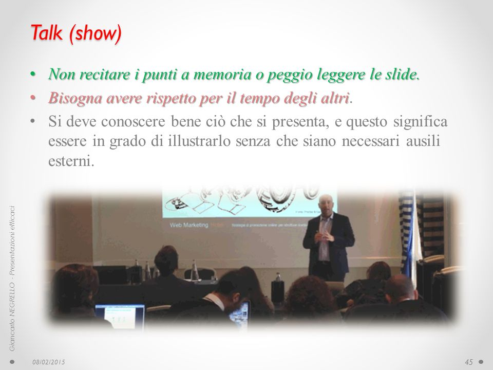 Talk (show) Non recitare i punti a memoria o peggio leggere le slide. Non recitare i punti a memoria o peggio leggere le slide. Bisogna avere rispetto