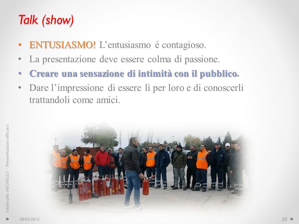 Talk (show) ENTUSIASMO! ENTUSIASMO! L'entusiasmo è contagioso. La presentazione deve essere colma di passione. Creare una sensazione di intimità con i