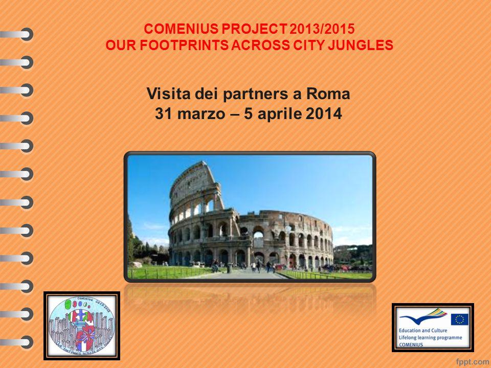 Visita dei partners a Roma 31 marzo – 5 aprile 2014 COMENIUS PROJECT 2013/2015 OUR FOOTPRINTS ACROSS CITY JUNGLES