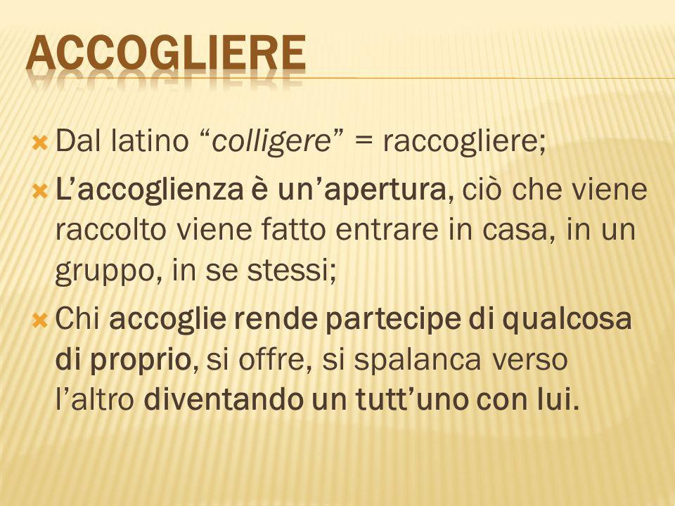 """ Dal latino """"colligere"""" = raccogliere;  L'accoglienza è un'apertura, ciò che viene raccolto viene fatto entrare in casa, in un gruppo, in se stessi;"""