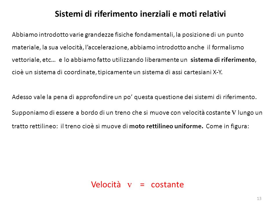 13 Sistemi di riferimento inerziali e moti relativi Abbiamo introdotto varie grandezze fisiche fondamentali, la posizione di un punto materiale, la su
