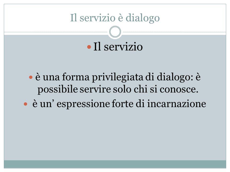 Il servizio è dialogo Il servizio è una forma privilegiata di dialogo: è possibile servire solo chi si conosce.