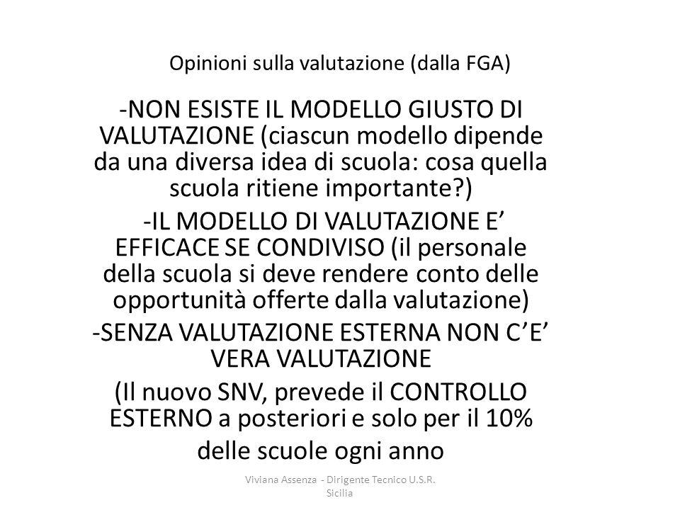 Opinioni sulla valutazione (dalla FGA) -NON ESISTE IL MODELLO GIUSTO DI VALUTAZIONE (ciascun modello dipende da una diversa idea di scuola: cosa quella scuola ritiene importante?) -IL MODELLO DI VALUTAZIONE E' EFFICACE SE CONDIVISO (il personale della scuola si deve rendere conto delle opportunità offerte dalla valutazione) -SENZA VALUTAZIONE ESTERNA NON C'E' VERA VALUTAZIONE (Il nuovo SNV, prevede il CONTROLLO ESTERNO a posteriori e solo per il 10% delle scuole ogni anno Viviana Assenza - Dirigente Tecnico U.S.R.