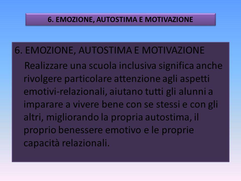 6. EMOZIONE, AUTOSTIMA E MOTIVAZIONE Realizzare una scuola inclusiva significa anche rivolgere particolare attenzione agli aspetti emotivi-relazionali