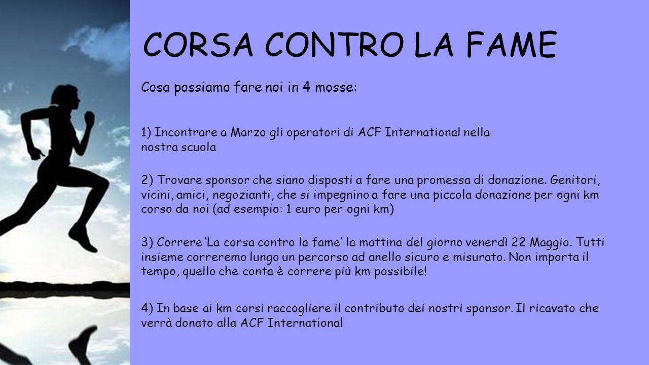 LA CORSA CONTRO LA FAME Cosa possiamo fare noi in 4 mosse: 1) Incontrare a Marzo gli operatori di ACF International nella nostra scuola 2) Trovare spo