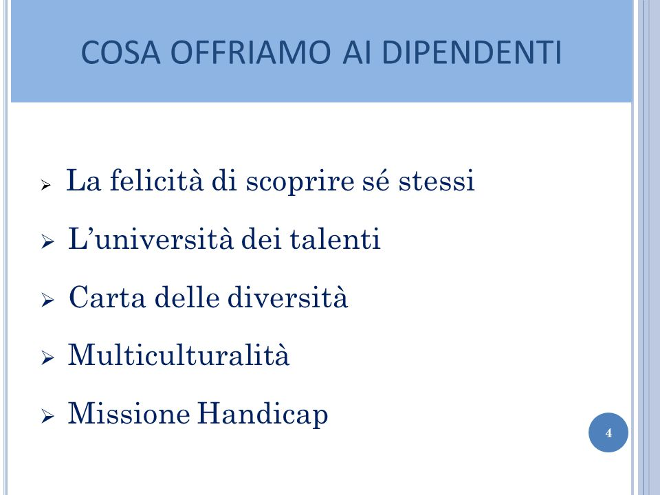 COSA OFFRIAMO AI DIPENDENTI  La felicità di scoprire sé stessi  L'università dei talenti  Carta delle diversità  Multiculturalità  Missione Handicap 4