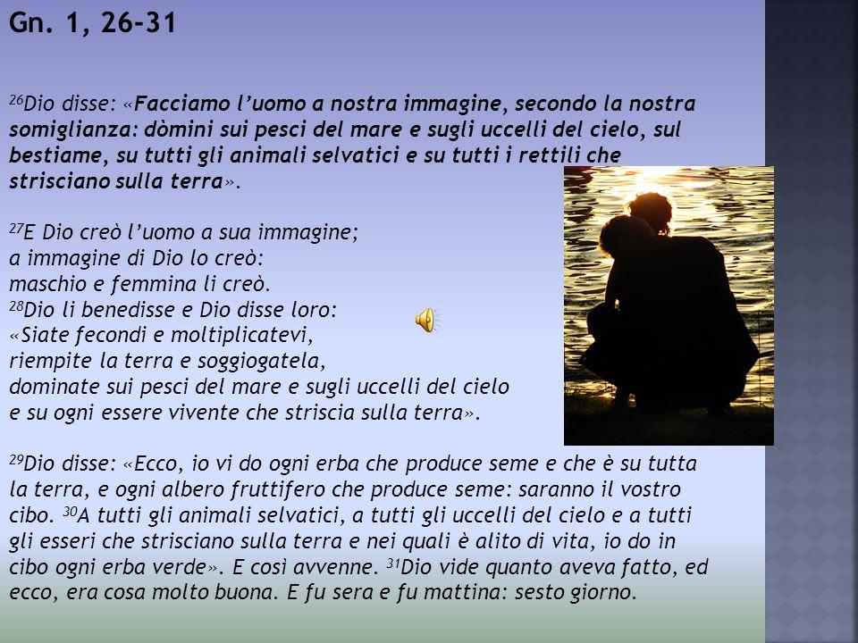 Gn. 1, 26-31 26 Dio disse: «Facciamo l'uomo a nostra immagine, secondo la nostra somiglianza: dòmini sui pesci del mare e sugli uccelli del cielo, sul