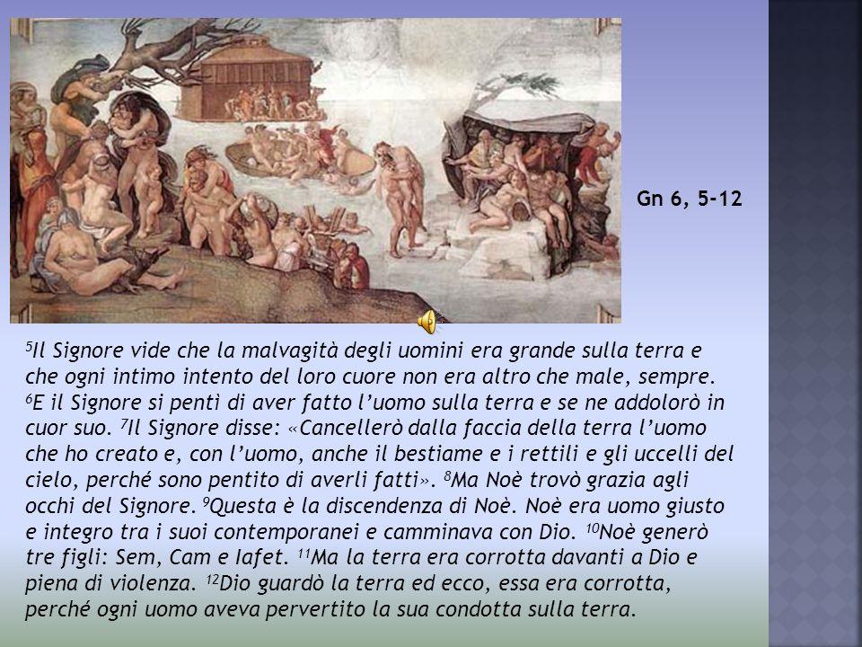5 Il Signore vide che la malvagità degli uomini era grande sulla terra e che ogni intimo intento del loro cuore non era altro che male, sempre. 6 E il