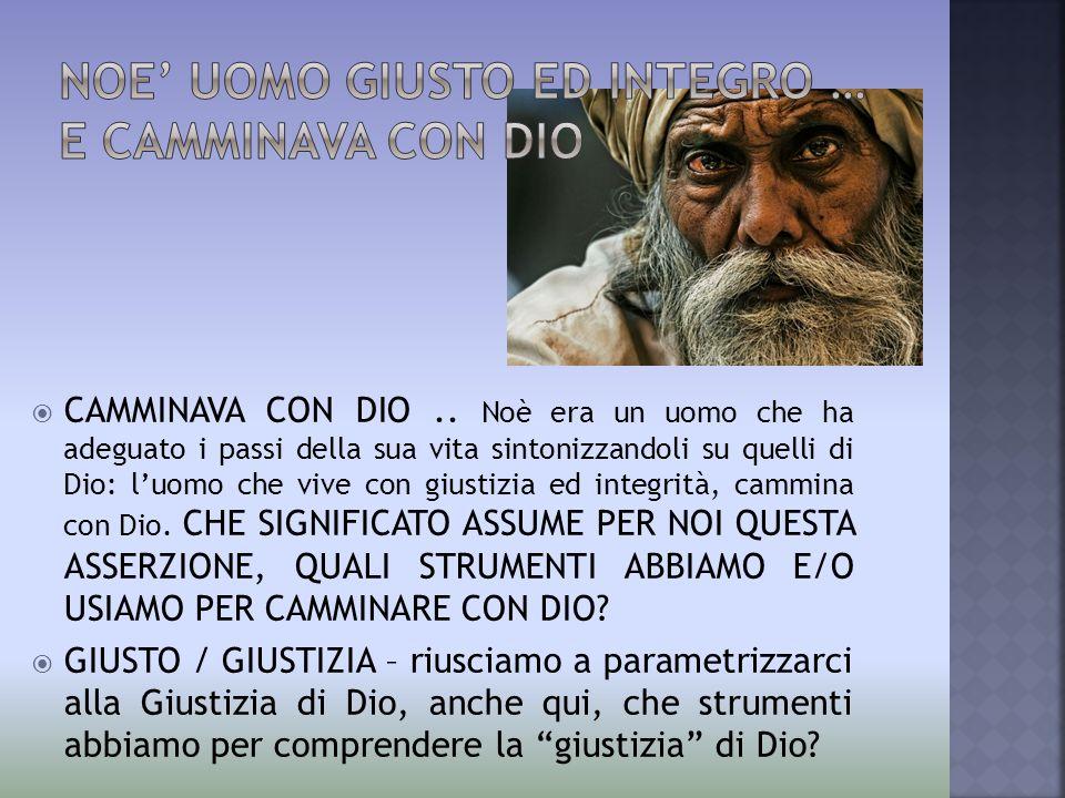  CAMMINAVA CON DIO.. Noè era un uomo che ha adeguato i passi della sua vita sintonizzandoli su quelli di Dio: l'uomo che vive con giustizia ed integr