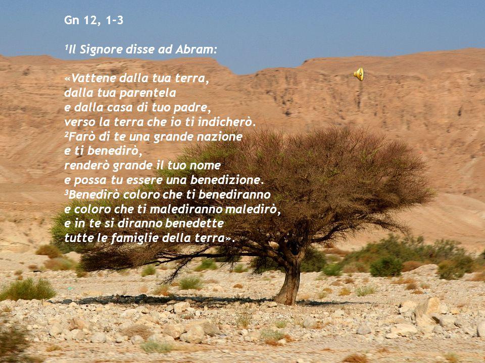 Gn 12, 1-3 1 Il Signore disse ad Abram: «Vattene dalla tua terra, dalla tua parentela e dalla casa di tuo padre, verso la terra che io ti indicherò. 2