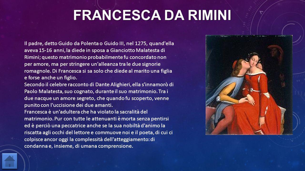 FRANCESCA DA RIMINI Il padre, detto Guido da Polenta o Guido III, nel 1275, quand'ella aveva 15-16 anni, la diede in sposa a Gianciotto Malatesta di R