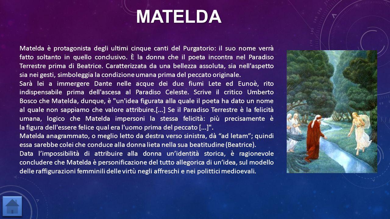 Matelda è protagonista degli ultimi cinque canti del Purgatorio: il suo nome verrà fatto soltanto in quello conclusivo. È la donna che il poeta incont