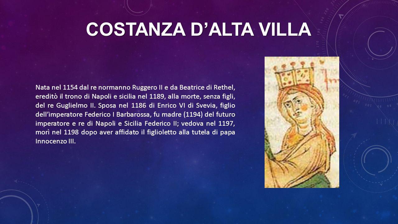 COSTANZA D'ALTA VILLA Nata nel 1154 dal re normanno Ruggero II e da Beatrice di Rethel, ereditò il trono di Napoli e sicilia nel 1189, alla morte, sen