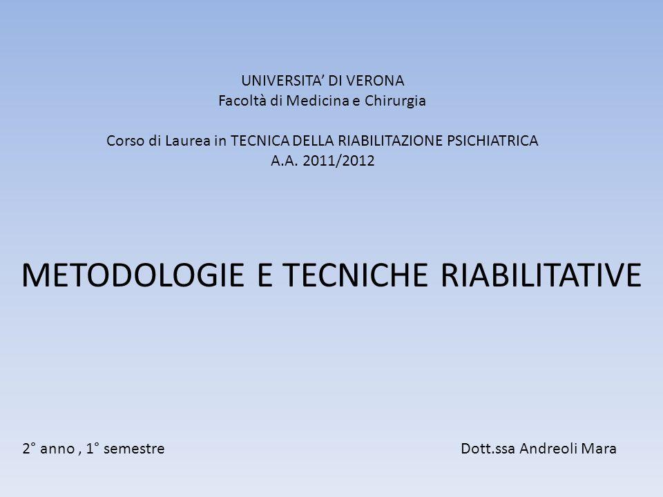 UNIVERSITA' DI VERONA Facoltà di Medicina e Chirurgia Corso di Laurea in TECNICA DELLA RIABILITAZIONE PSICHIATRICA A.A. 2011/2012 METODOLOGIE E TECNIC