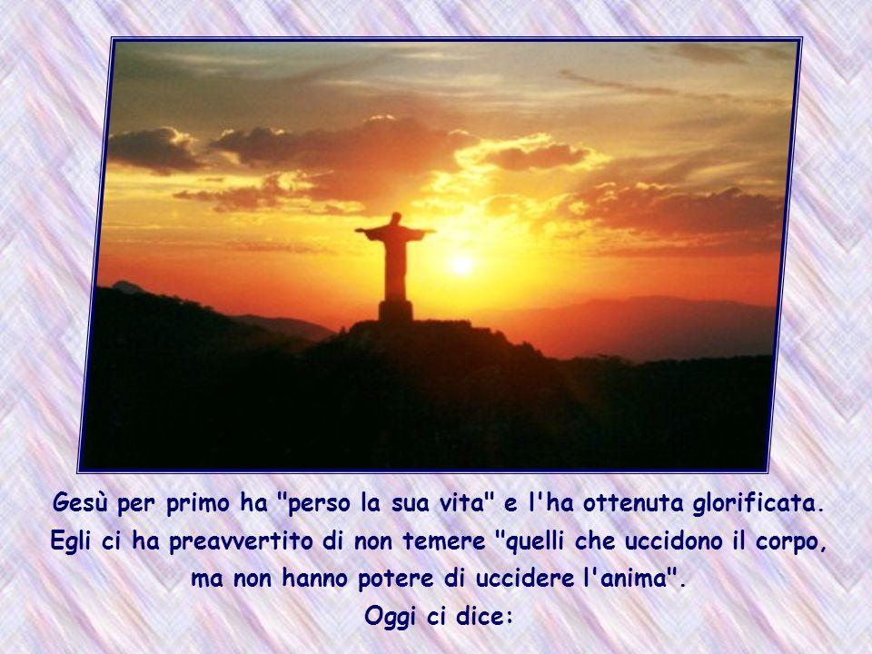 Gesù per primo ha perso la sua vita e l ha ottenuta glorificata.