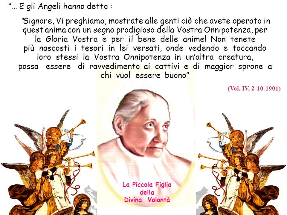 … E gli Angeli hanno detto : Signore, Vi preghiamo, mostrate alle genti ciò che avete operato in quest'anima con un segno prodigioso della Vostra Onnipotenza, per la Gloria Vostra e per il bene delle anime.