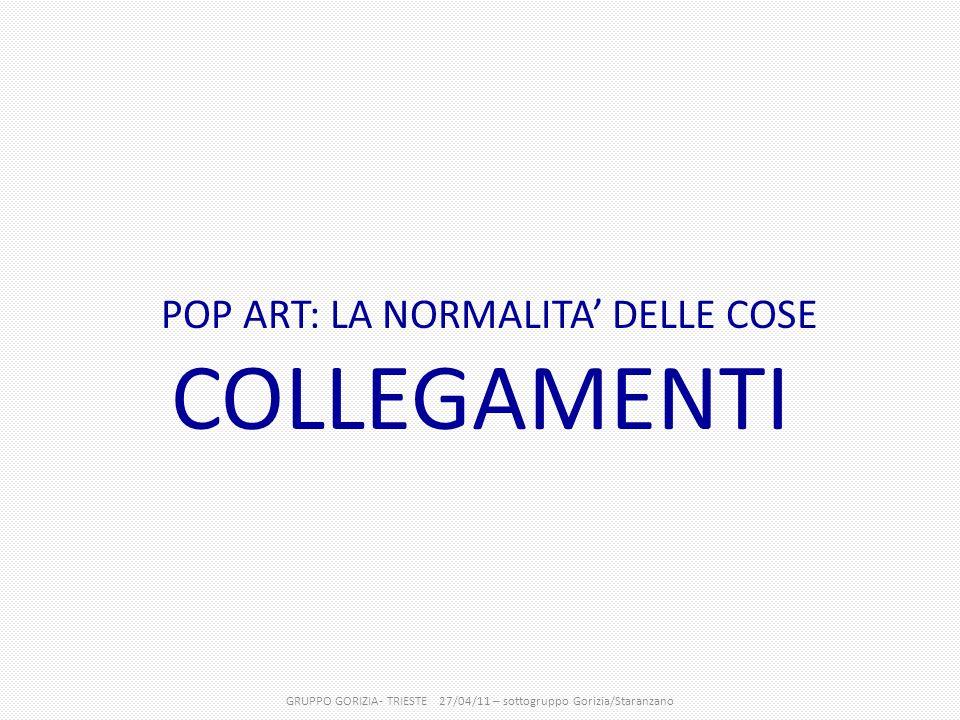POP ART: LA NORMALITA' DELLE COSE COLLEGAMENTI GRUPPO GORIZIA- TRIESTE 27/04/11 – sottogruppo Gorizia/Staranzano