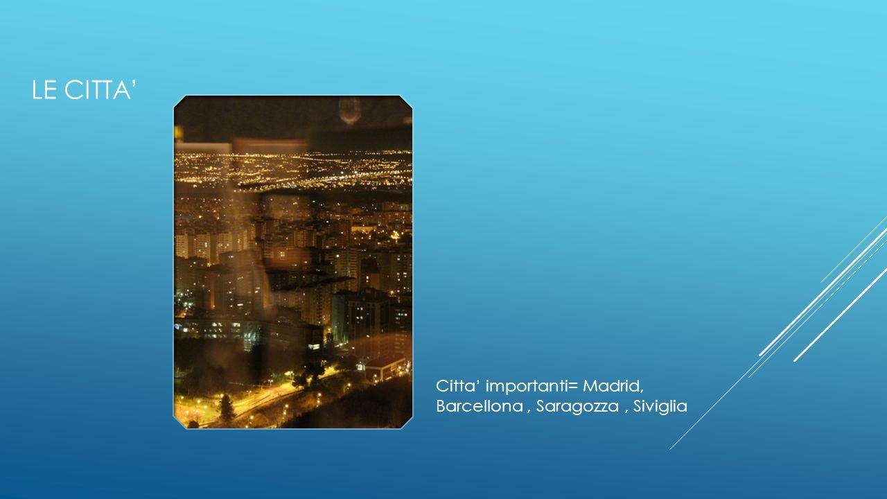 LE CITTA' Citta' importanti= Madrid, Barcellona, Saragozza, Siviglia