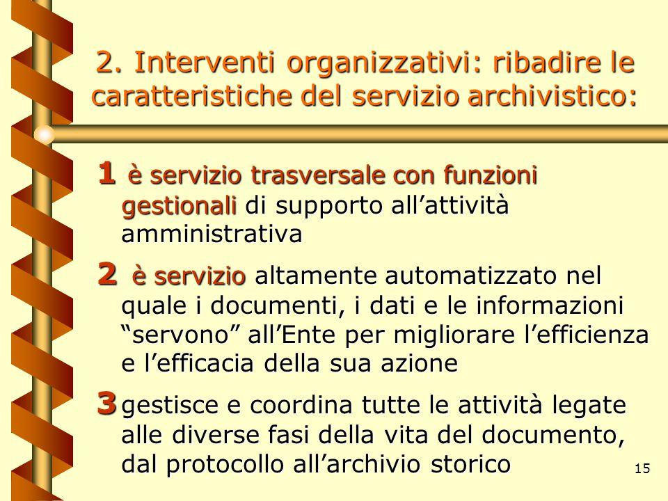 15 2. Interventi organizzativi: r ibadire le caratteristiche del servizio archivistico: 1 è servizio trasversale con funzioni gestionali di supporto a