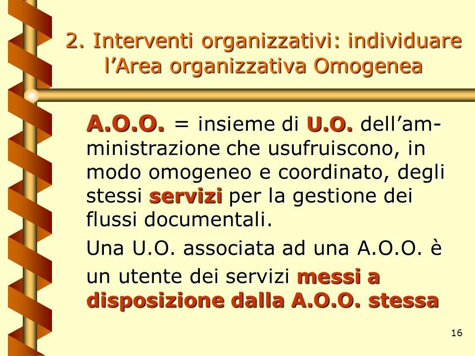 16 2. Interventi organizzativi: individuare l'Area organizzativa Omogenea A.O.O. = insieme di U.O. dell'am- ministrazione che usufruiscono, in modo om